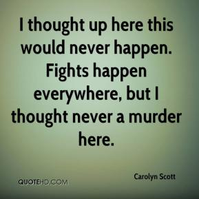 Carolyn Scott - I thought up here this would never happen. Fights happen everywhere, but I thought never a murder here.