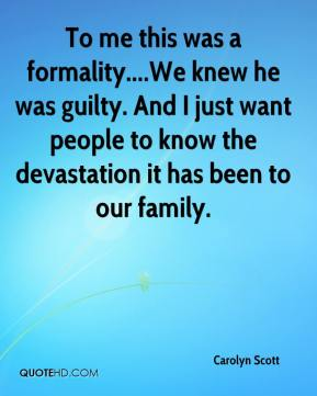 Carolyn Scott - To me this was a formality....We knew he was guilty. And I just want people to know the devastation it has been to our family.