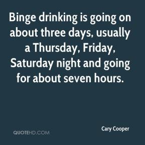 Cary Cooper - Binge drinking is going on about three days, usually a Thursday, Friday, Saturday night and going for about seven hours.