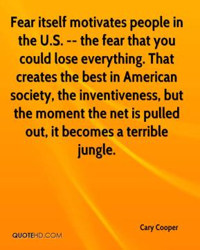 Cary Cooper - Fear itself motivates people in the U.S. -- the fear that you could lose everything. That creates the best in American society, the inventiveness, but the moment the net is pulled out, it becomes a terrible jungle.
