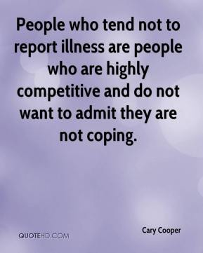 Cary Cooper - People who tend not to report illness are people who are highly competitive and do not want to admit they are not coping.
