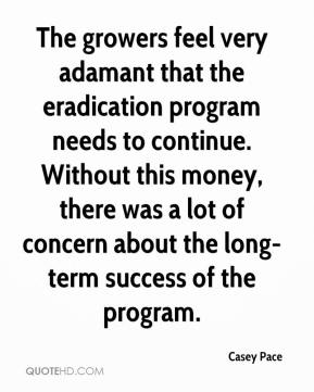 Casey Pace - The growers feel very adamant that the eradication program needs to continue. Without this money, there was a lot of concern about the long-term success of the program.