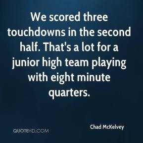 Chad McKelvey - We scored three touchdowns in the second half. That's a lot for a junior high team playing with eight minute quarters.