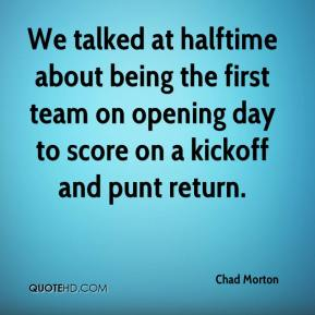 Chad Morton - We talked at halftime about being the first team on opening day to score on a kickoff and punt return.