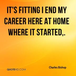 Charles Bishop - It's fitting I end my career here at home where it started.