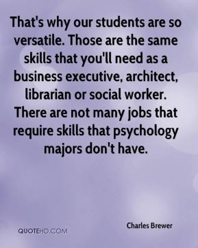 Charles Brewer - That's why our students are so versatile. Those are the same skills that you'll need as a business executive, architect, librarian or social worker. There are not many jobs that require skills that psychology majors don't have.