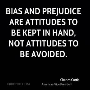 Charles Curtis - Bias and prejudice are attitudes to be kept in hand, not attitudes to be avoided.