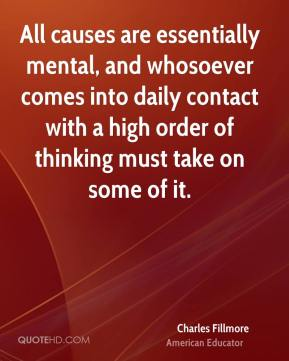 Charles Fillmore - All causes are essentially mental, and whosoever comes into daily contact with a high order of thinking must take on some of it.