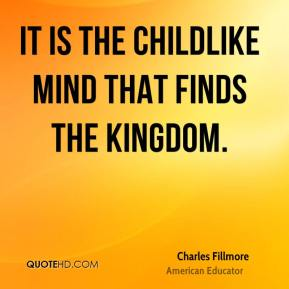 Charles Fillmore - It is the childlike mind that finds the kingdom.