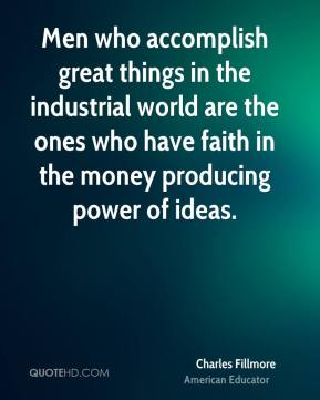 Men who accomplish great things in the industrial world are the ones who have faith in the money producing power of ideas.