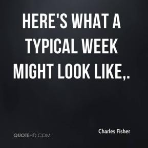 Charles Fisher - Here's what a typical week might look like.