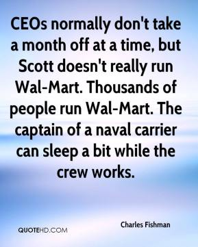 Charles Fishman - CEOs normally don't take a month off at a time, but Scott doesn't really run Wal-Mart. Thousands of people run Wal-Mart. The captain of a naval carrier can sleep a bit while the crew works.