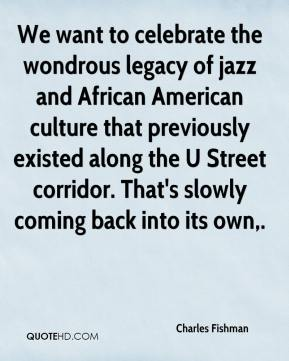 Charles Fishman - We want to celebrate the wondrous legacy of jazz and African American culture that previously existed along the U Street corridor. That's slowly coming back into its own.