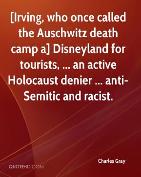 Charles Gray - [Irving, who once called the Auschwitz death camp a] Disneyland for tourists, ... an active Holocaust denier ... anti-Semitic and racist.