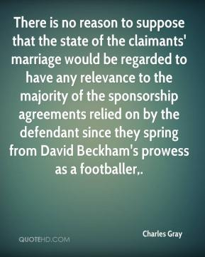 Charles Gray - There is no reason to suppose that the state of the claimants' marriage would be regarded to have any relevance to the majority of the sponsorship agreements relied on by the defendant since they spring from David Beckham's prowess as a footballer.