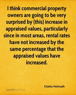 I think commercial property owners are going to be very surprised by (this) increase in appraised values, particularly since in most areas, rental rates have not increased by the same percentage that the appraised values have increased.