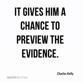Charles Kelly - It gives him a chance to preview the evidence.