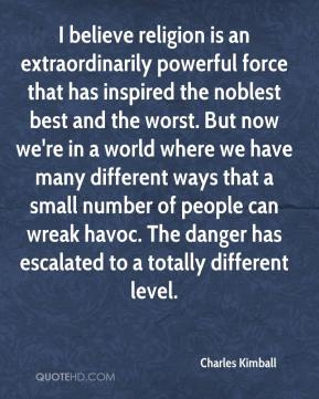 Charles Kimball - I believe religion is an extraordinarily powerful force that has inspired the noblest best and the worst. But now we're in a world where we have many different ways that a small number of people can wreak havoc. The danger has escalated to a totally different level.