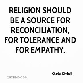 Religion should be a source for reconciliation, for tolerance and for empathy.