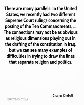 Charles Kimball - There are many parallels. In the United States, we recently had two different Supreme Court rulings concerning the posting of the Ten Commandments, ... The connections may not be as obvious as religious dimensions playing out in the drafting of the constitution in Iraq, but we can see many examples of difficulties in trying to draw the lines that separate religion and politics.