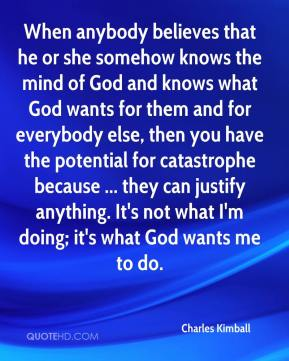 Charles Kimball - When anybody believes that he or she somehow knows the mind of God and knows what God wants for them and for everybody else, then you have the potential for catastrophe because ... they can justify anything. It's not what I'm doing; it's what God wants me to do.