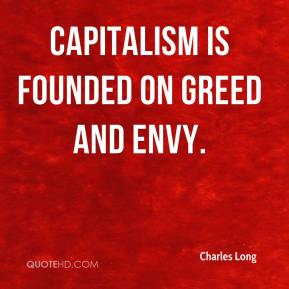 Charles Long - Capitalism is founded on greed and envy.