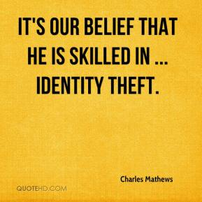It's our belief that he is skilled in ... identity theft.