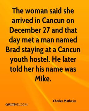 Charles Mathews - The woman said she arrived in Cancun on December 27 and that day met a man named Brad staying at a Cancun youth hostel. He later told her his name was Mike.