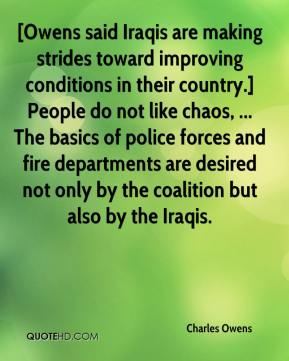Charles Owens - [Owens said Iraqis are making strides toward improving conditions in their country.] People do not like chaos, ... The basics of police forces and fire departments are desired not only by the coalition but also by the Iraqis.