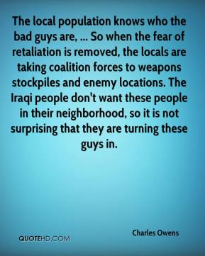 Charles Owens - The local population knows who the bad guys are, ... So when the fear of retaliation is removed, the locals are taking coalition forces to weapons stockpiles and enemy locations. The Iraqi people don't want these people in their neighborhood, so it is not surprising that they are turning these guys in.
