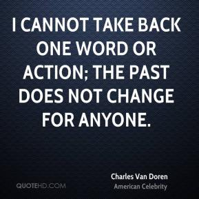 I cannot take back one word or action; the past does not change for anyone.