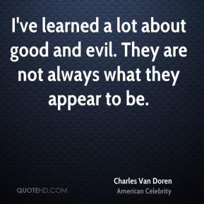 I've learned a lot about good and evil. They are not always what they appear to be.