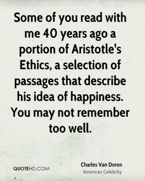 Charles Van Doren - Some of you read with me 40 years ago a portion of Aristotle's Ethics, a selection of passages that describe his idea of happiness. You may not remember too well.