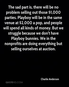 Charlie Anderson - The sad part is, there will be no problem selling out those $1,000 parties. Playboy will be in the same venue at $2,000 a pop, and people will spend all kinds of money. But we struggle because we don't have Playboy bunnies. We in the nonprofits are doing everything but selling ourselves at auction.
