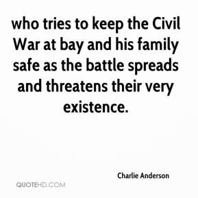 Charlie Anderson - who tries to keep the Civil War at bay and his family safe as the battle spreads and threatens their very existence.