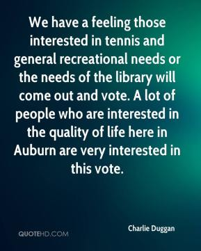 Charlie Duggan - We have a feeling those interested in tennis and general recreational needs or the needs of the library will come out and vote. A lot of people who are interested in the quality of life here in Auburn are very interested in this vote.