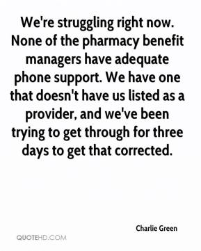Charlie Green - We're struggling right now. None of the pharmacy benefit managers have adequate phone support. We have one that doesn't have us listed as a provider, and we've been trying to get through for three days to get that corrected.