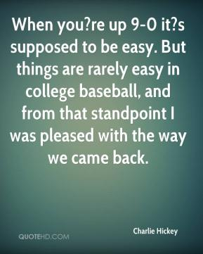 Charlie Hickey - When you?re up 9-0 it?s supposed to be easy. But things are rarely easy in college baseball, and from that standpoint I was pleased with the way we came back.
