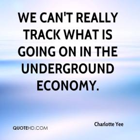 Charlotte Yee - We can't really track what is going on in the underground economy.