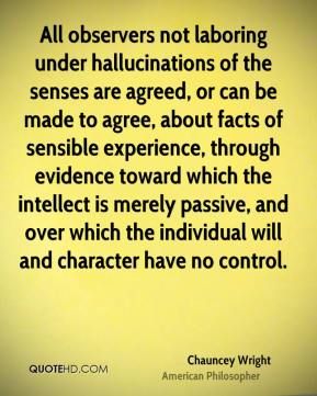 Chauncey Wright - All observers not laboring under hallucinations of the senses are agreed, or can be made to agree, about facts of sensible experience, through evidence toward which the intellect is merely passive, and over which the individual will and character have no control.