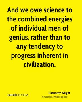 Chauncey Wright - And we owe science to the combined energies of individual men of genius, rather than to any tendency to progress inherent in civilization.