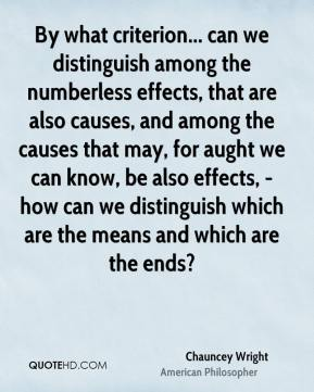 Chauncey Wright - By what criterion... can we distinguish among the numberless effects, that are also causes, and among the causes that may, for aught we can know, be also effects, - how can we distinguish which are the means and which are the ends?