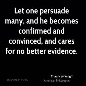 Chauncey Wright - Let one persuade many, and he becomes confirmed and convinced, and cares for no better evidence.