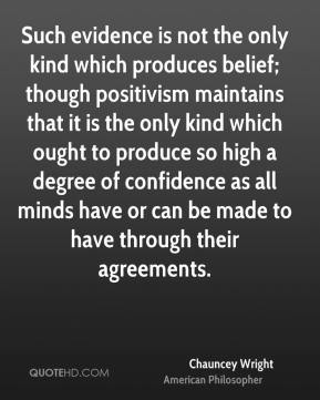 Chauncey Wright - Such evidence is not the only kind which produces belief; though positivism maintains that it is the only kind which ought to produce so high a degree of confidence as all minds have or can be made to have through their agreements.