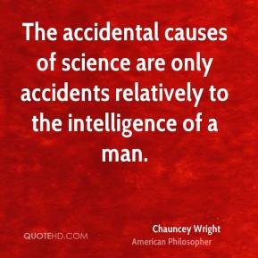 Chauncey Wright - The accidental causes of science are only accidents relatively to the intelligence of a man.
