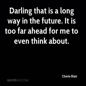Cherie Blair - Darling that is a long way in the future. It is too far ahead for me to even think about.