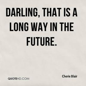 Cherie Blair - Darling, that is a long way in the future.