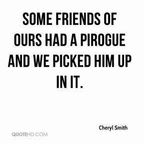 Cheryl Smith - Some friends of ours had a pirogue and we picked him up in it.
