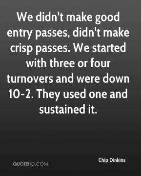 Chip Dinkins - We didn't make good entry passes, didn't make crisp passes. We started with three or four turnovers and were down 10-2. They used one and sustained it.