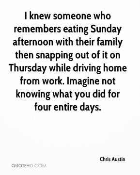 Chris Austin - I knew someone who remembers eating Sunday afternoon with their family then snapping out of it on Thursday while driving home from work. Imagine not knowing what you did for four entire days.